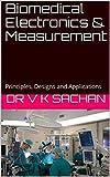 Biomedical Electronics & Measurement: Principles, Designs and Applications (Sachan Book 109)
