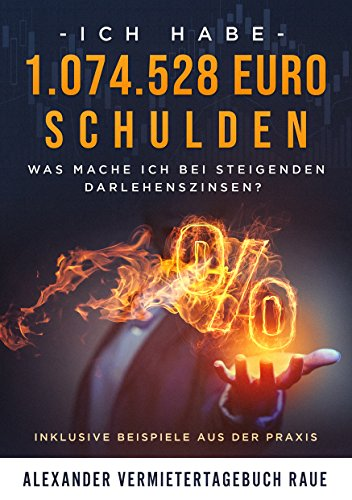 Immobilien Investment: Ich habe 1.074.528 Euro Schulden - Was mache ich bei steigenden Darlehenszinsen?: Inklusive Beispiele aus der Praxis