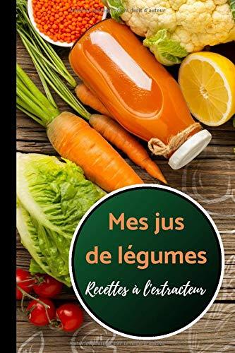 Mes Jus de Légumes - recettes à l'extracteur: Carnet de recettes à compléter de vos 100 jus de légumes et fruits préférés | livre de 60 pages | format 15.24 x 22.86 cm