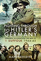 Fighting Through to Hitler's Germany: Personal Accounts of the Men of 1 Suffolk 1944–45