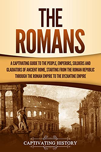 The Romans: A Captivating Guide to the People, Emperors, Soldiers and Gladiators of Ancient Rome, Starting from the Roman Republic through the Roman Empire to the Byzantine Empire (English Edition)