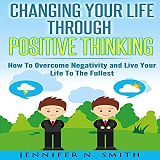 Changing Your Life Through Positive Thinking: How to Overcome Negativity and Live Your Life to the Fullest cover art
