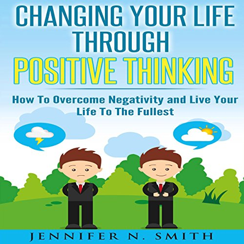 Changing Your Life Through Positive Thinking: How to Overcome Negativity and Live Your Life to the Fullest audiobook cover art