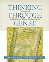 Thinking Through Genre: Units of Study in Reading and Writing Workshops 4-12