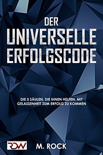 ERFOLGS - CODE, Der Universelle Erfolgscode.: Die 5 Säulen, die Ihnen helfen, mit Gelassenheit zum Erfolg zu kommen