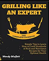 Grilling Like an Expert [The Complete Cookbook: Simple Tips to Learn How to Cook Hundreds of Rich and Nutritious Recipes for Your Optimal Health