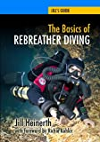 The Basics of Rebreather Diving: Beyond SCUBA to Explore the Underwater World (Jill's Guides, Band...