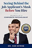 Seeing Behind the Job Applicant's Mask Before You Hire: Secrets of a Corporate Psychologist (Seeing Behind the Mask)