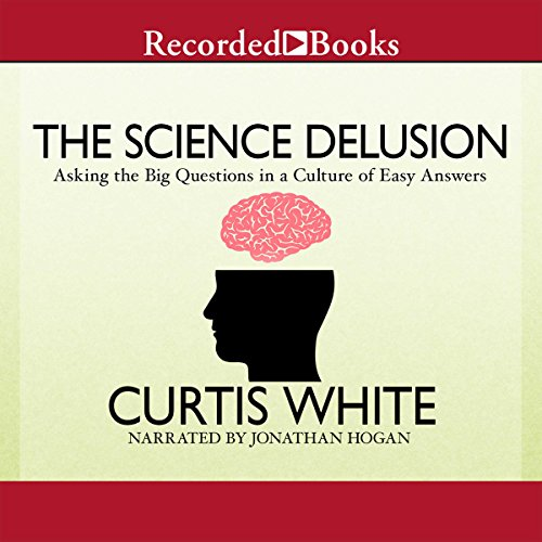 The Science Delusion     Asking the Big Questions in a Culture of Easy Answers              By:                                                                                                                                 Curtis White                               Narrated by:                                                                                                                                 Jonathan Hogan                      Length: 4 hrs and 55 mins     10 ratings     Overall 3.4