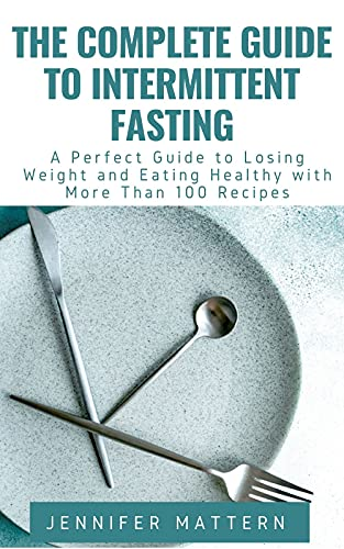 The Complete Guide To Intermittent Fasting: A Perfect Guide to Losing Weight and Eating Healthy with More Than 100 Recipes (English Edition)
