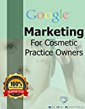 Google marketing for Cosmetic Practice Owners: How to grow your brand and clientele without breaking the bank (updated) (Seb Mac Collection Book 4)