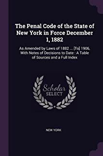 The Penal Code of the State of New York in Force December 1, 1882: As Amended by Laws of 1882 ... [to] 1906, with Notes of...