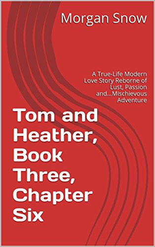 Tom and Heather, Book Three, Chapter Six: A True-Life Modern Love Story Reborne of Lust, Passion and...Mischievous Adventure (Tom and Heather, A Trilogy 3) (English Edition)
