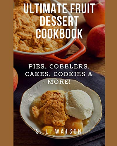 Ultimate Fruit Dessert Cookbook: Pies, Cobblers, Cakes, Cookies & More! (Southern Cooking Recipes)