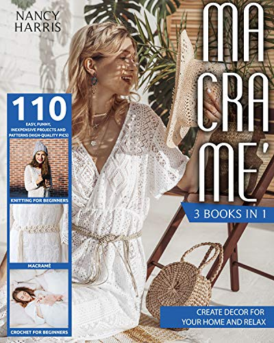 MACRAMÈ: 3 books in 1: Macramè, Crochet for beginners, Knitting for beginners. Create decor for your home and relax with 110 easy, funny, inexpensive projects and patterns (high-quality pics) by [Nancy Harris]