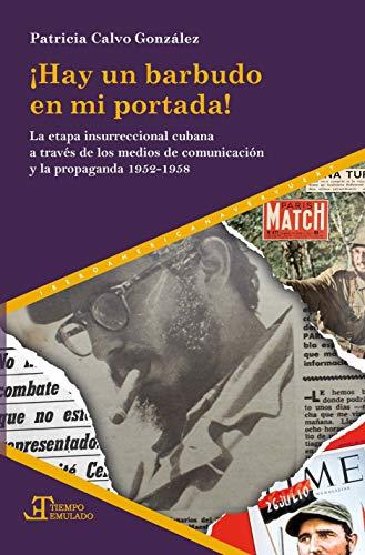 ¡Hay Un Barbudo En Mi Portada!: La Etapa Insurreccional Cubana A Través De Los Medios De Comunicación y propaganda 1952-1958: 78 (Tiempo emulado. Historia de América y España)