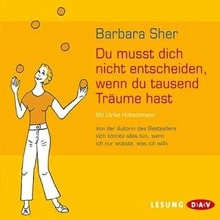 Du musst dich nicht entscheiden, wenn du tausend Träume hast                   Autor:                                                                                                                                 Barbara Sher                               Sprecher:                                                                                                                                 Ulrike Hübschmann                      Spieldauer: 2 Std. und 21 Min.     75 Bewertungen     Gesamt 4,3