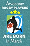 Awesome Rugby Players Are Born In March: Rugby Gifts. Rugby Notebook / Journal 6x9in with 110+ lined ruled pages, fun for Birthdays & Christmas. Rugby ... Rugby Team Gifts. Rugby Union or League.