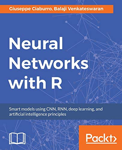 Neural Networks with R: Smart models using CNN, RNN, deep learning, and artificial intelligence principles (English Edition): Build smart systems by implementing popular deep learning models in R