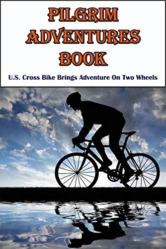 Pilgrim Adventures Book_ U.s. Cross Bike Brings Adventure On Two Wheels: Pilgrim Adventures Travel (English Edition)