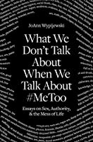 What We Don't Talk About When We Talk About #MeToo: Essays on Sex, Authority & the Mess of Life
