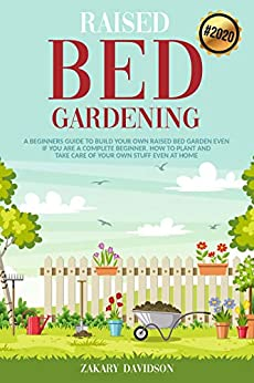 Raised Bed Gardening: A Beginners Guide to Build Your own Raised Bed Garden even if You are a complete Beginner. How to Plant and Take Care of Your own Stuff even at Home (2020) by [Zakary Davidson]
