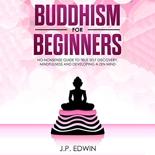 Buddhism for Beginners: No-Nonsense Guide to True Self Discovery, Mindfulness and Developing a Zen Mind                   By:                                                                                                                                 J.P. Edwin                               Narrated by:                                                                                                                                 Eric LaCord                      Length: 1 hr and 30 mins     7 ratings     Overall 5.0