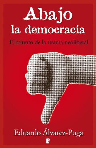 Abajo la democracia: El triunfo de la tiranía neoliberal eBook: Puga, Eduardo Alvarez: Amazon.es: Tienda Kindle