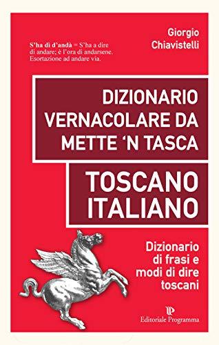 Dizionario vernacolare da mette 'n tasca. Toscano italiano. Dizionario di frasi e modi di dire toscani