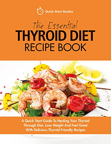 The Essential Thyroid Diet Recipe Book: A Quick Start Guide To Healing Your Thyroid Through Diet. Lose Weight And Feel Great With Delicious Thyroid Friendly Recipes (English Edition)