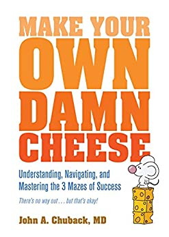 Make Your Own Damn Cheese: Understanding, Navigating, and Mastering the 3 Mazes of Success by [John Chuback]