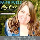 Faith Fuels My Fire: The Podcast-Spiritual Development, Spiritual Growth, Bible Study, Prayer, Discernment, & Transformation of the Heart, Mind, & Soul for the Truth Seeking Christian Woman