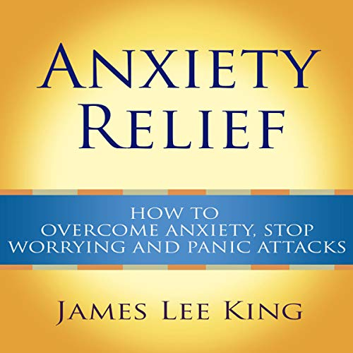Anxiety Relief: How to Overcome Anxiety, Stop Worrying and Panic Attacks audiobook cover art