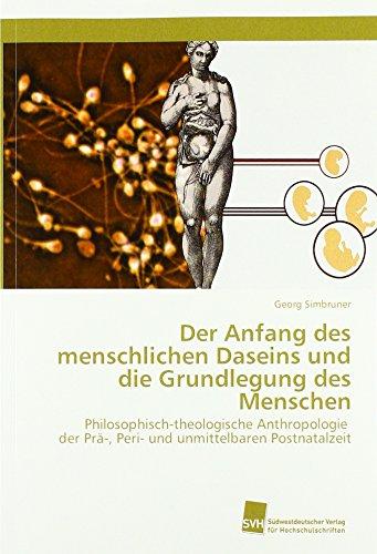 Der Anfang des menschlichen Daseins und die Grundlegung des Menschen: Philosophisch-theologische Anthropologie der Prä-, Peri- und unmittelbaren Postnatalzeit