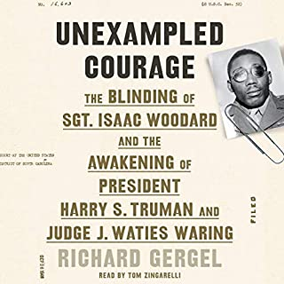 Unexampled Courage     The Blinding of Sgt. Isaac Woodard and the Awakening of President Harry S. Truman and Judge J. Waties Waring              By:                                                                                                                                 Richard Gergel                               Narrated by:                                                                                                                                 Richard Gergel - introduction,                                                                                        Tom Zingarelli                      Length: 8 hrs and 38 mins     16 ratings     Overall 4.9