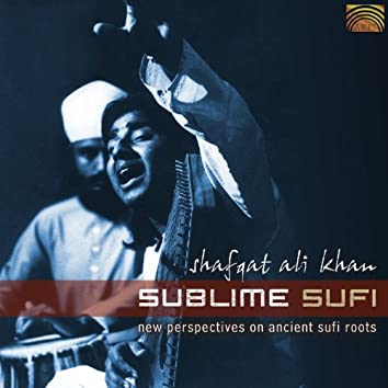 Shafqat Ali Khan: Sublime Sufi - New Perspectives On Ancient Sufi Roots