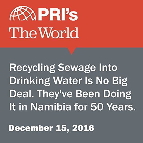 Recycling Sewage Into Drinking Water Is No Big Deal. They've Been Doing It in Namibia for 50 Years. audiobook cover art