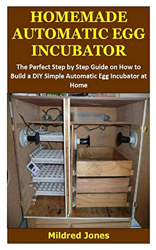 HOMEMADE AUTOMATIC EGG INCUBATOR: The Perfect Step by Step Guide on How to Build a DIY Simple Automatic Egg Incubator at Home