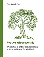 Positive Self-Leadership: Wohlbefinden und Potenzialentfaltung in Beruf und Alltag. Ein Workbook.