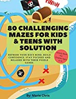 80 Challenging Mazes For Kids & Teens With Solution: Refresh Your Kid's Mind, Build Confidence, Stay Focused and Relaxed With These Puzzle Games.