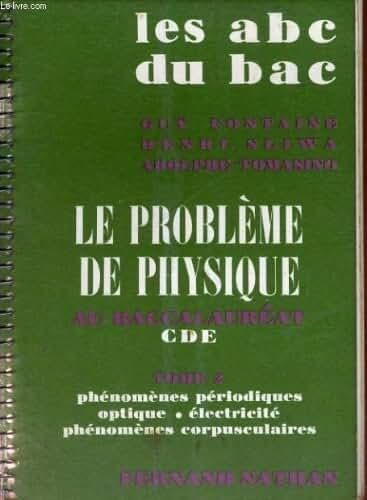 LES ABC DU BAC - LE PROBLEME DE PHYSIQUE AU BACCALAUREAT CDE TOME 2 - PHENOMENES PERIODIQUES OPTIQUE - ELECTRICITE PHENOMENES CORPUSCULAIRES