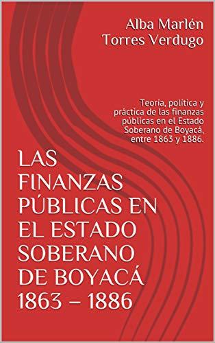 LAS FINANZAS PÚBLICAS EN EL ESTADO SOBERANO DE BOYACÁ 1863 – 1886: Teoría, política y práctica de las finanzas públicas en el Estado Soberano de Boyacá, entre 1863 y 1886.