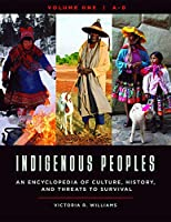 Indigenous Peoples: An Encyclopedia of Culture, History, and Threats to Survival