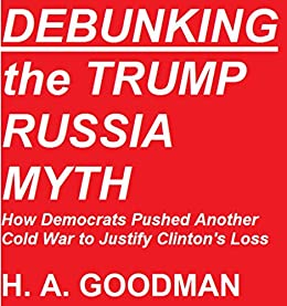 DEBUNKING the TRUMP RUSSIA MYTH: How Democrats Pushed Another Cold War to Justify Clinton's Loss by [H. A.  Goodman]
