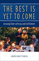 The Best Is Yet to Come: Growing Older with Joy and Fulfillment