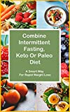 Combine Intermittent Fasting, Keto Or Paleo Diet: A Smart Way For Rapid Weight Loss (English Edition)