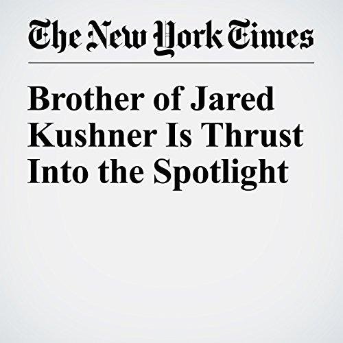 Brother of Jared Kushner Is Thrust Into the Spotlight copertina