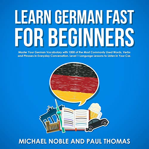 Learn German Fast for Beginners: Master Your German Vocabulary with 1,000 of the Most Commonly Used Words, Verbs and Phrases in Everyday Conversation. Level 1 Language Lessons to Listen in Your Car. audiobook cover art