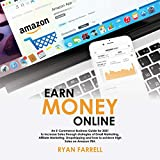 Earn Money Online: An E-commerce Business Guide for 2021 to Increase Sales through Strategies of Email Marketing, Affiliate Marketing, Dropshipping and How to Achieve High Sales on Amazon FBA