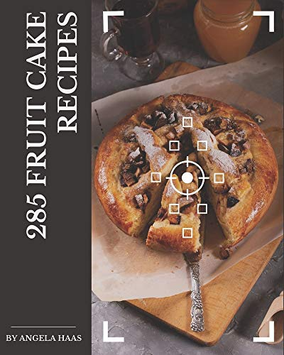 285 Fruit Cake Recipes: Fruit Cake Cookbook - Your Best Friend Forev